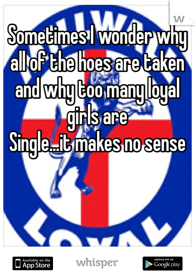 Sometimes I wonder why all of the hoes are taken and why too many loyal girls are Single...it makes no sense