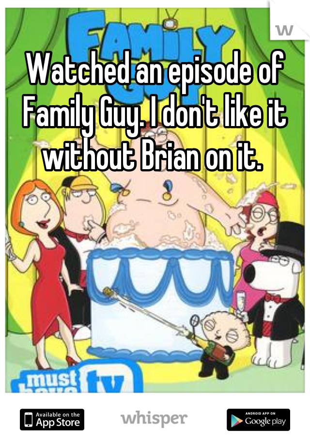 Watched an episode of Family Guy. I don't like it without Brian on it.