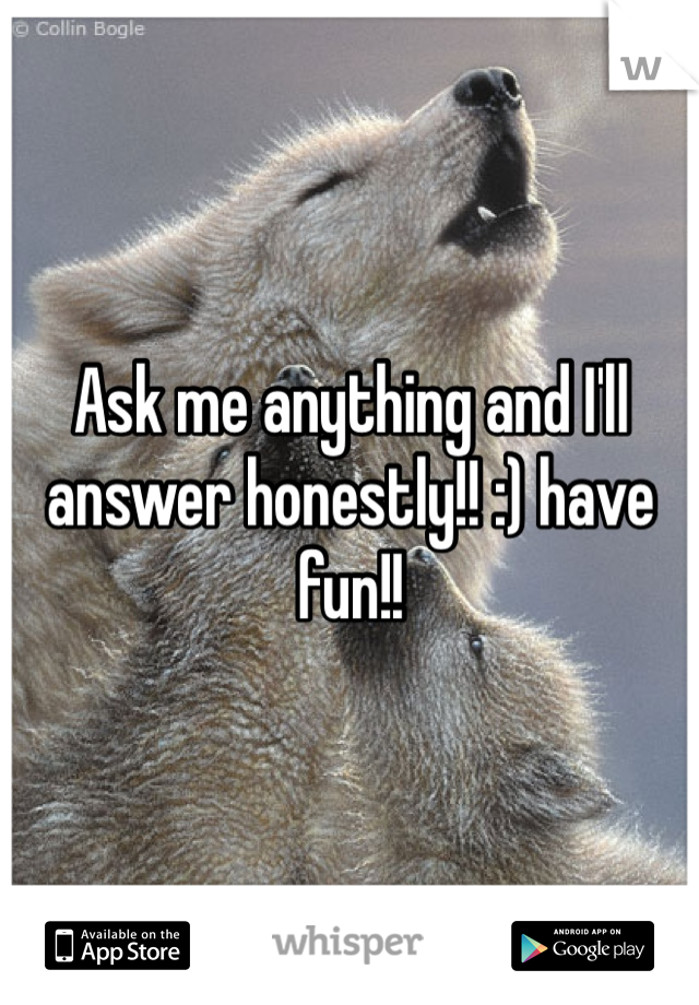 Ask me anything and I'll answer honestly!! :) have fun!!