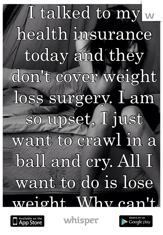 I talked to my health insurance today and they don't cover weight loss surgery. I am so upset, I just want to crawl in a ball and cry. All I want to do is lose weight. Why can't diet and exercise work for me?