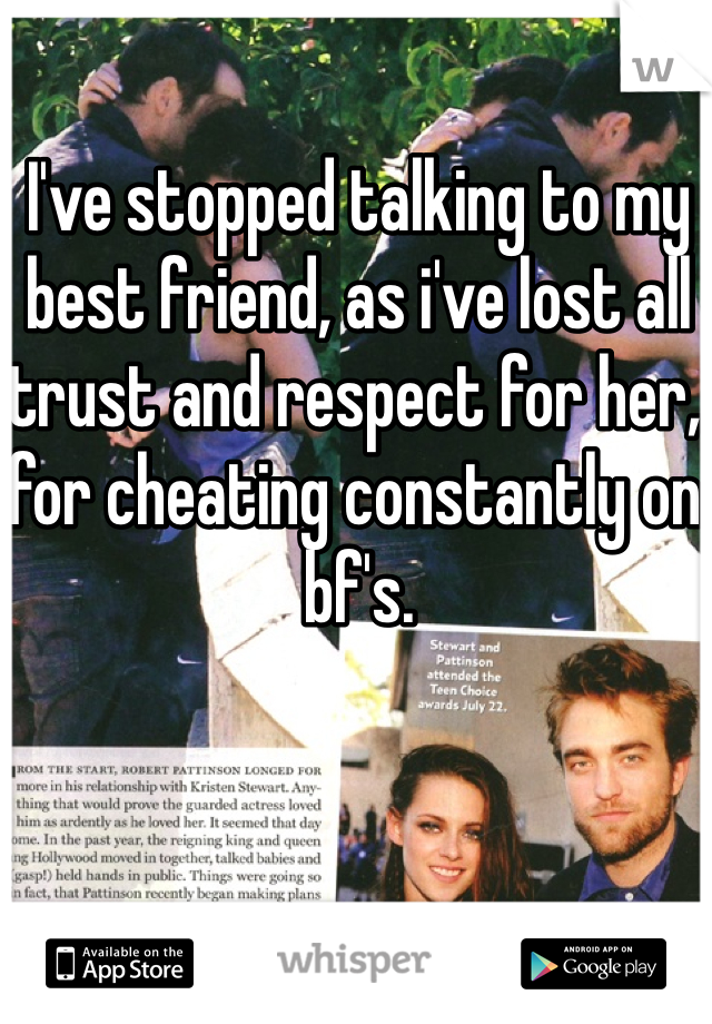 I've stopped talking to my best friend, as i've lost all trust and respect for her, for cheating constantly on bf's.