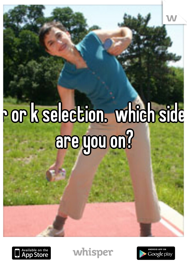r or k selection.  which side are you on?