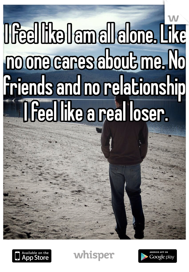 I feel like I am all alone. Like no one cares about me. No friends and no relationship. I feel like a real loser.