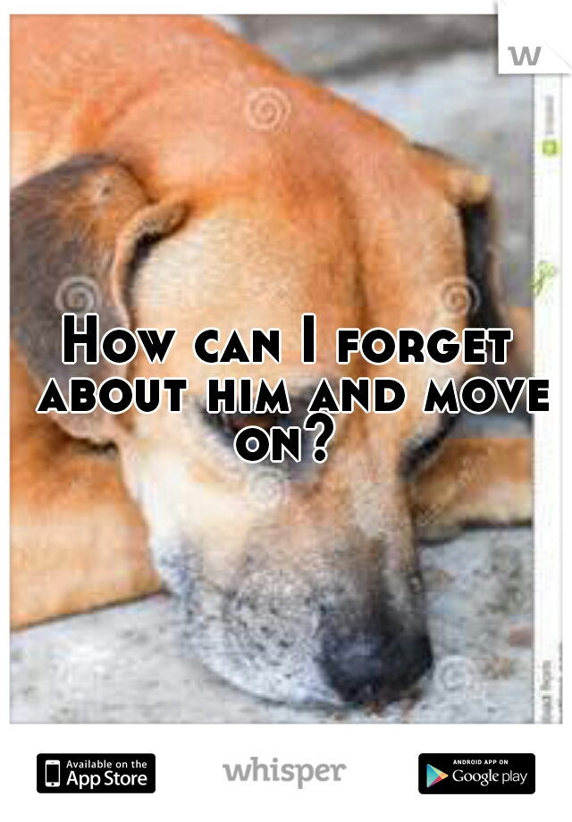 How can I forget about him and move on?