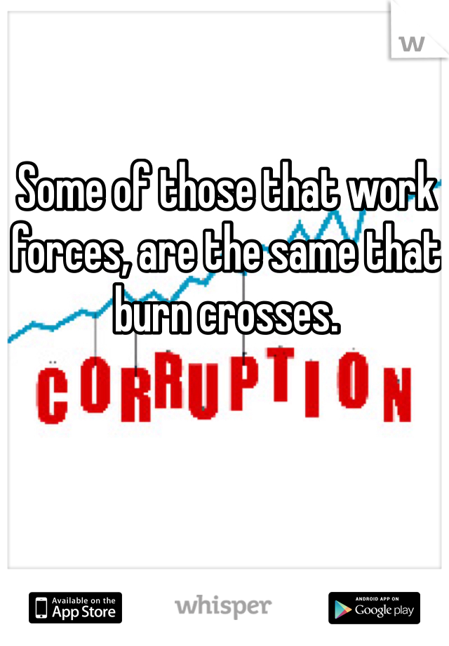 Some of those that work forces, are the same that burn crosses.