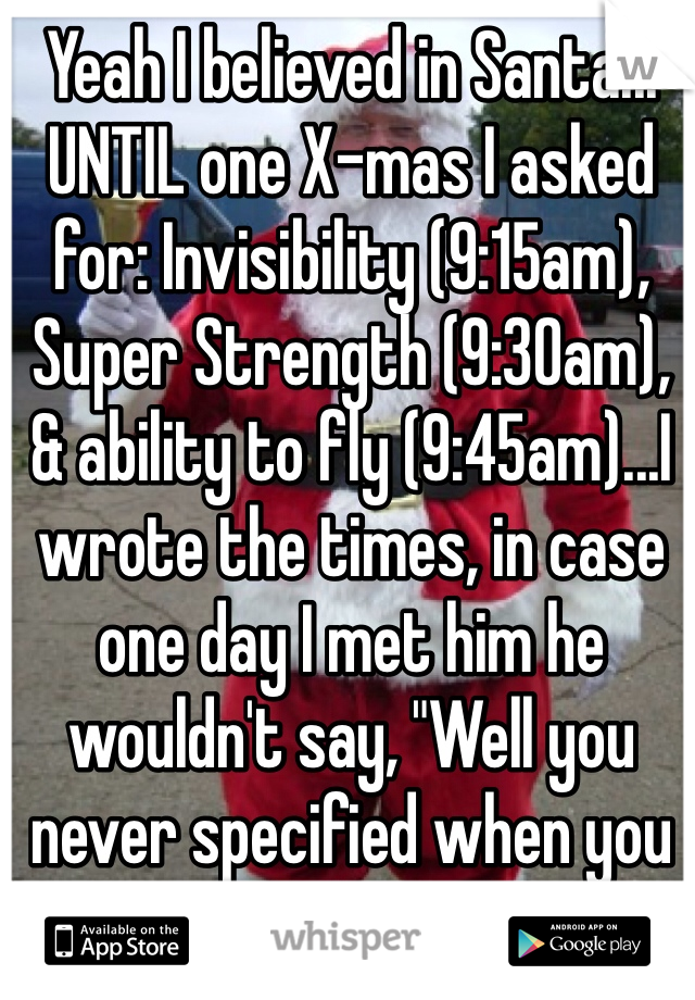 "Yeah I believed in Santa... UNTIL one X-mas I asked for: Invisibility (9:15am), Super Strength (9:30am), & ability to fly (9:45am)...I wrote the times, in case one day I met him he wouldn't say, ""Well you never specified when you wanted them."" -___-"