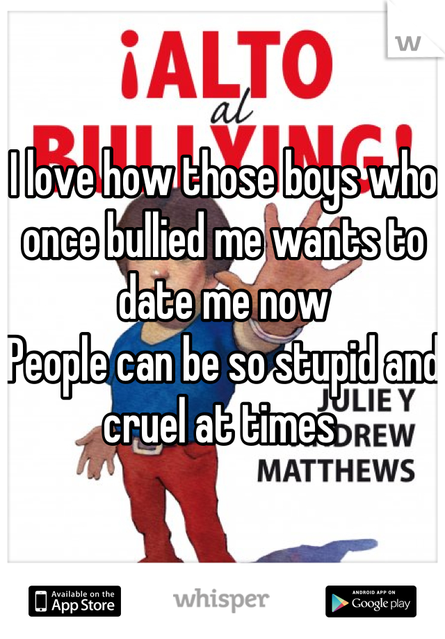 I love how those boys who once bullied me wants to date me now  People can be so stupid and cruel at times
