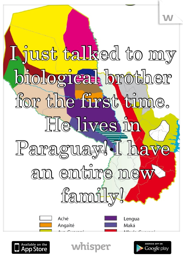 I just talked to my biological brother for the first time. He lives in Paraguay! I have an entire new family!