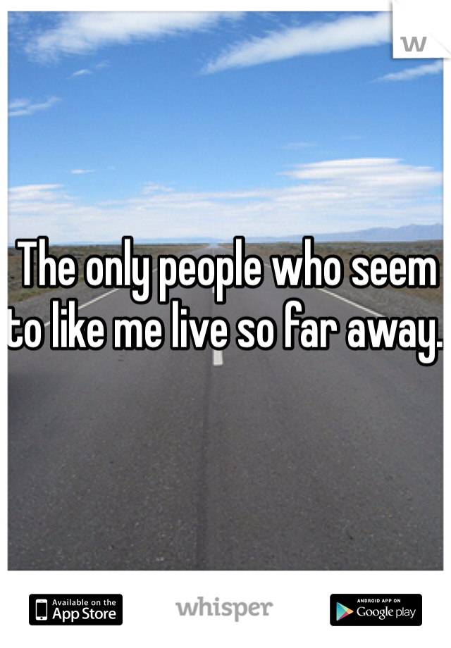 The only people who seem to like me live so far away.