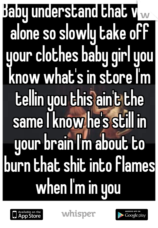 Baby understand that we'e alone so slowly take off your clothes baby girl you know what's in store I'm tellin you this ain't the same I know he's still in your brain I'm about to burn that shit into flames when I'm in you