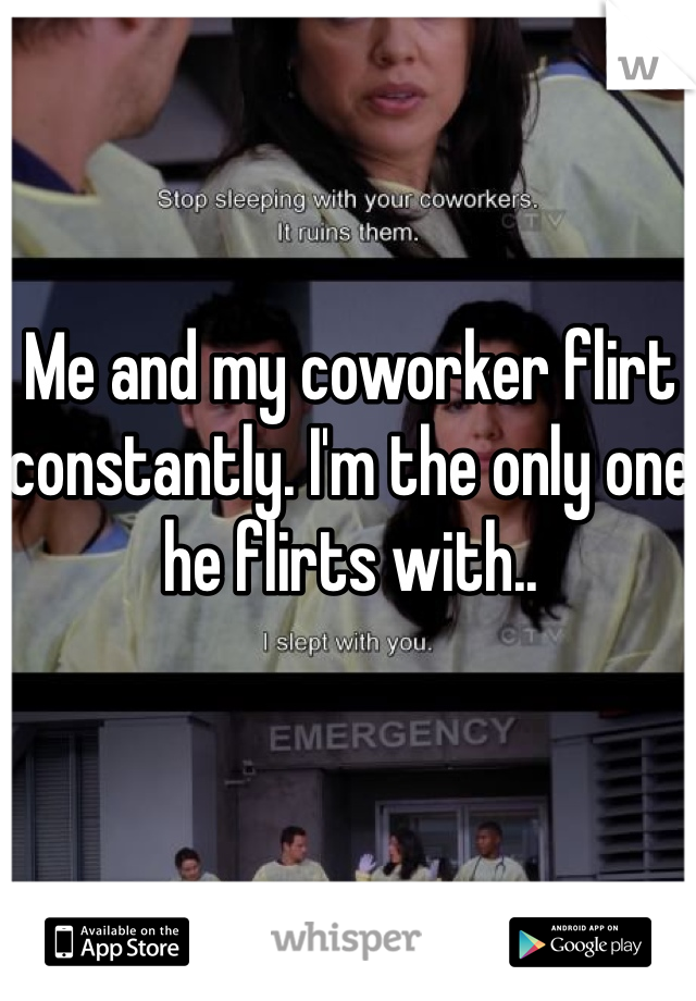 Me and my coworker flirt constantly. I'm the only one he flirts with..