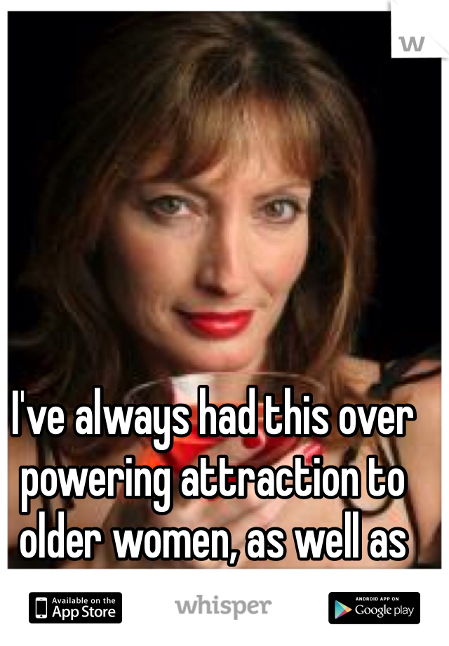 I've always had this over powering attraction to older women, as well as big women:)