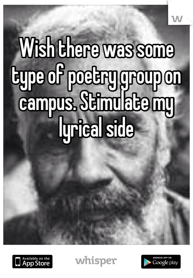 Wish there was some type of poetry group on campus. Stimulate my lyrical side