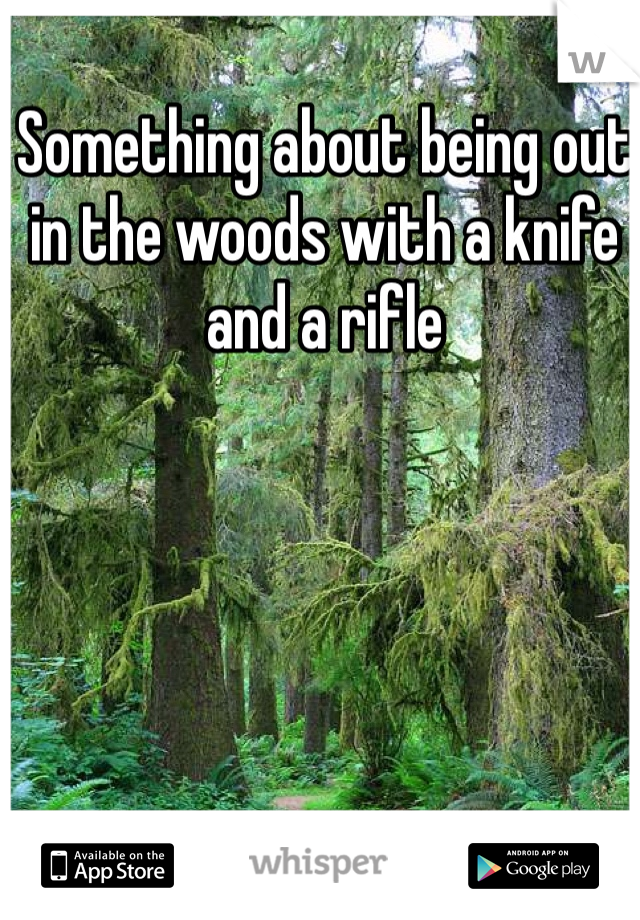Something about being out in the woods with a knife and a rifle