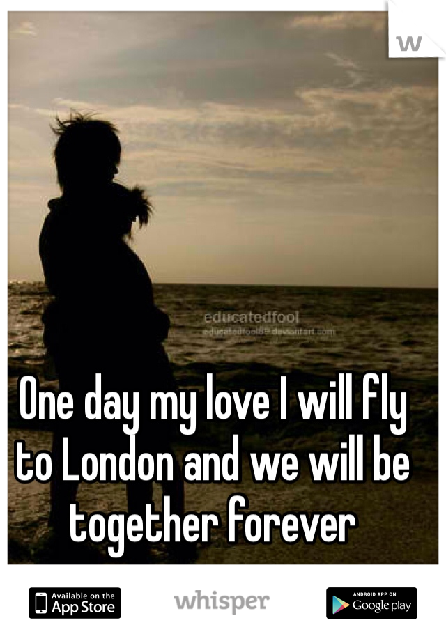 One day my love I will fly to London and we will be together forever
