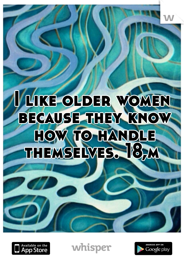 I like older women because they know how to handle themselves. 18,m