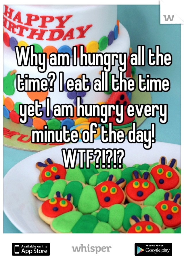 Why am I hungry all the time? I eat all the time yet I am hungry every minute of the day! WTF?!?!?