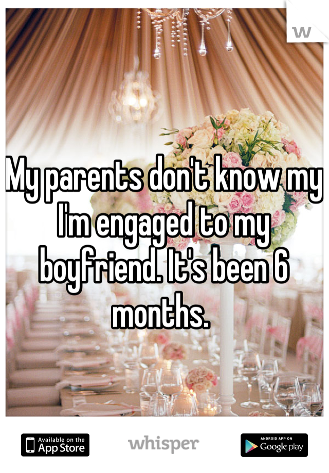 My parents don't know my I'm engaged to my boyfriend. It's been 6 months.