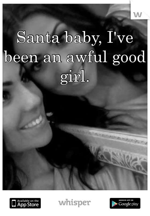 Santa baby, I've been an awful good girl.