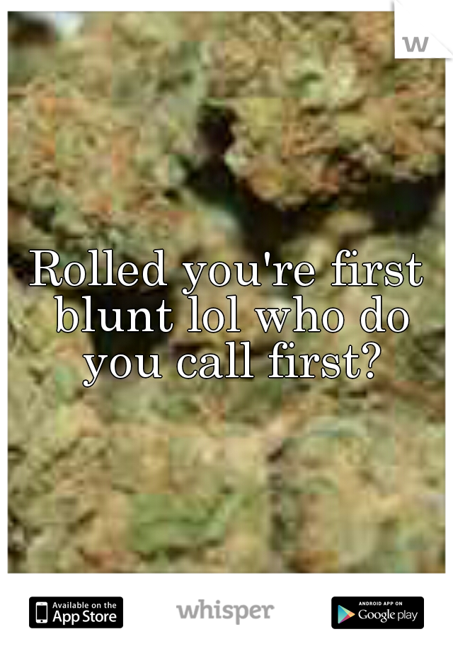 Rolled you're first blunt lol who do you call first?