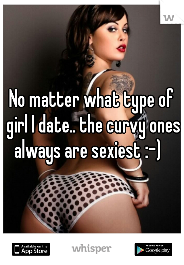 No matter what type of girl I date.. the curvy ones always are sexiest :-)
