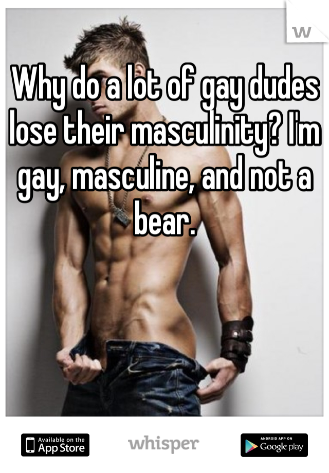 Why do a lot of gay dudes lose their masculinity? I'm gay, masculine, and not a bear.