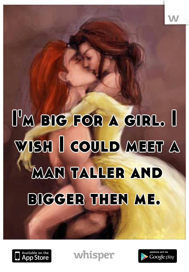 I'm big for a girl. I wish I could meet a man taller and bigger then me.
