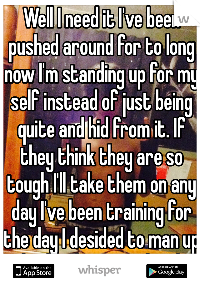 Well I need it I've been pushed around for to long now I'm standing up for my self instead of just being quite and hid from it. If they think they are so tough I'll take them on any day I've been training for the day I desided to man up and take that train head on and take it down once and for all