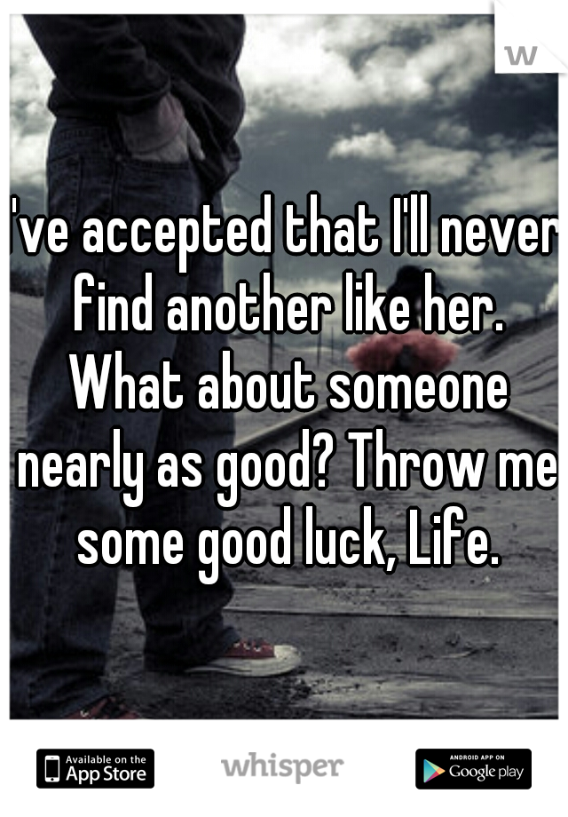 I've accepted that I'll never find another like her. What about someone nearly as good? Throw me some good luck, Life.