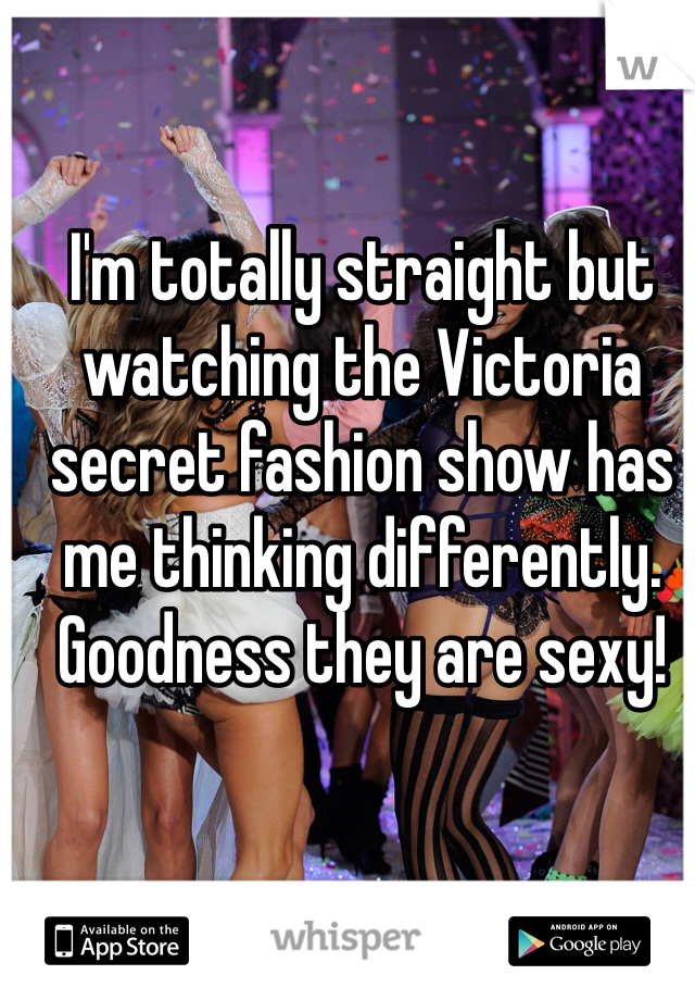 I'm totally straight but watching the Victoria secret fashion show has me thinking differently. Goodness they are sexy!