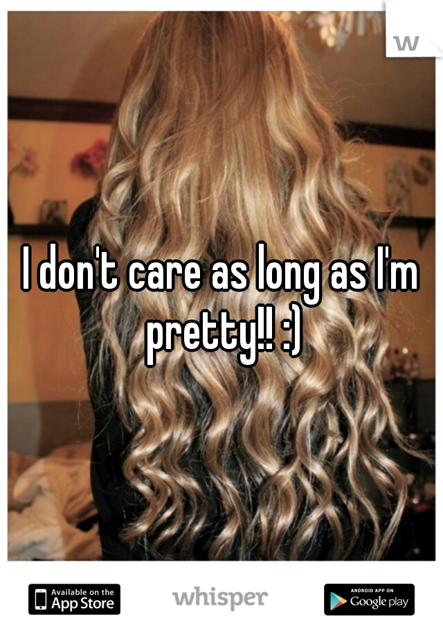 I don't care as long as I'm pretty!! :)