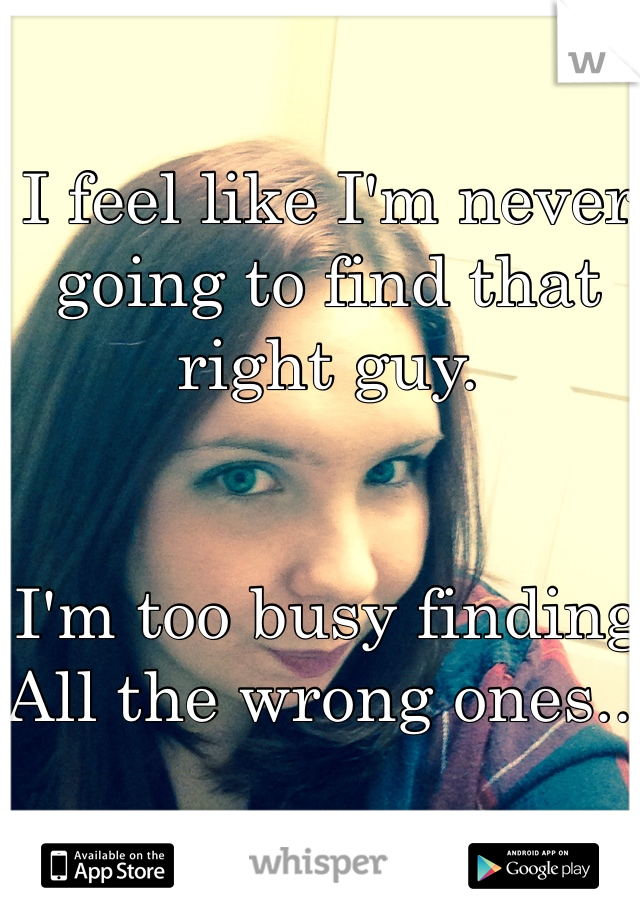 I feel like I'm never going to find that right guy.   I'm too busy finding  All the wrong ones...