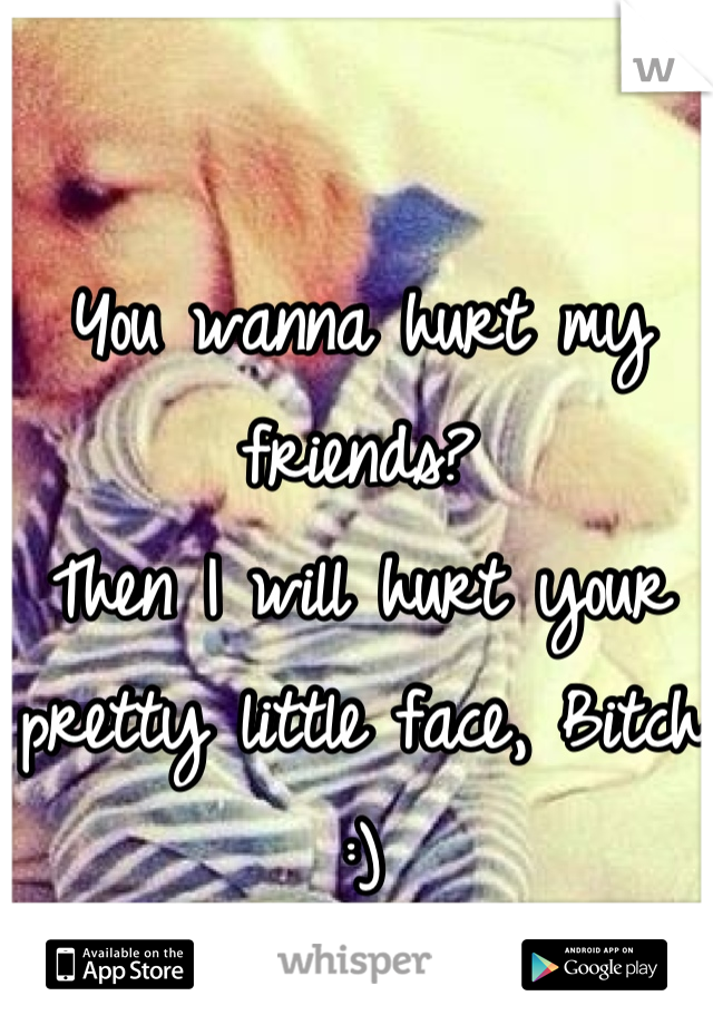 You wanna hurt my friends?  Then I will hurt your pretty little face, Bitch :)