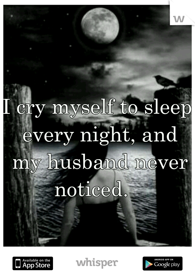 I cry myself to sleep every night, and my husband never noticed.
