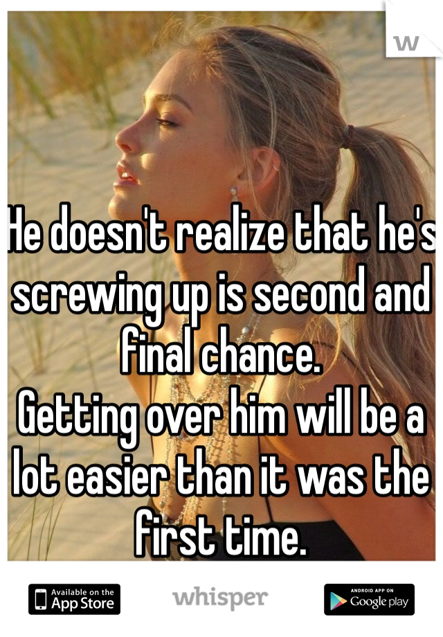 He doesn't realize that he's screwing up is second and final chance.  Getting over him will be a lot easier than it was the first time.