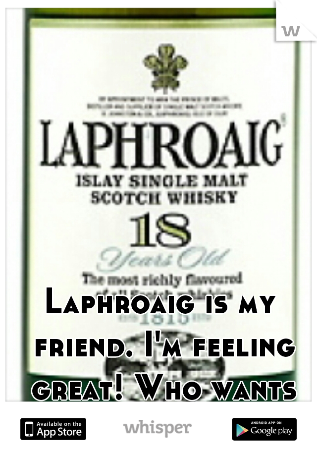 Laphroaig is my friend. I'm feeling great! Who wants to chat?!