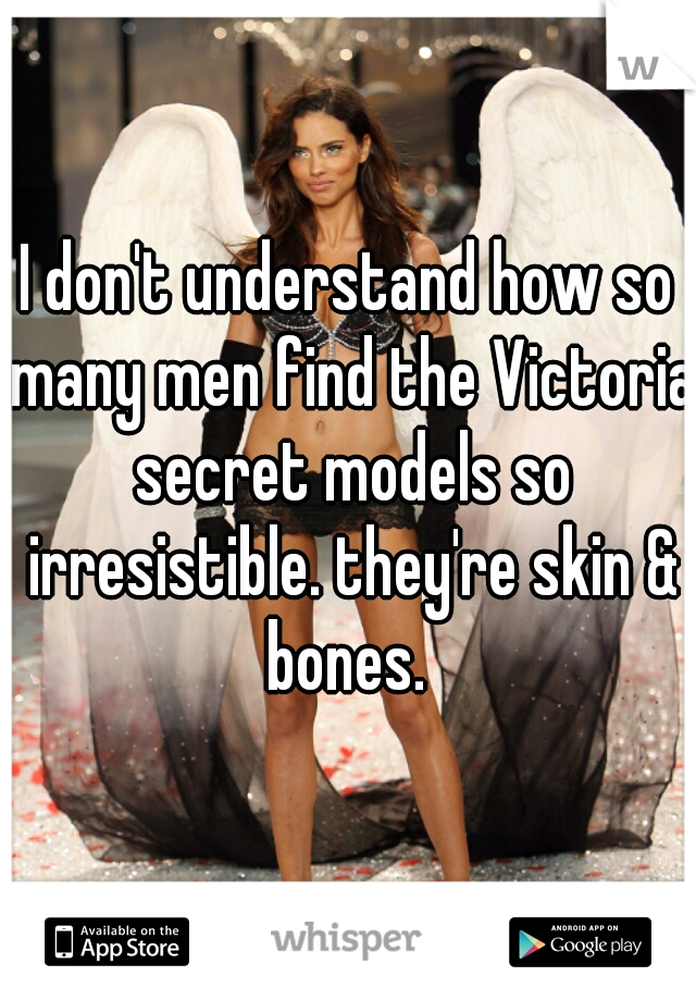 I don't understand how so many men find the Victoria secret models so irresistible. they're skin & bones.
