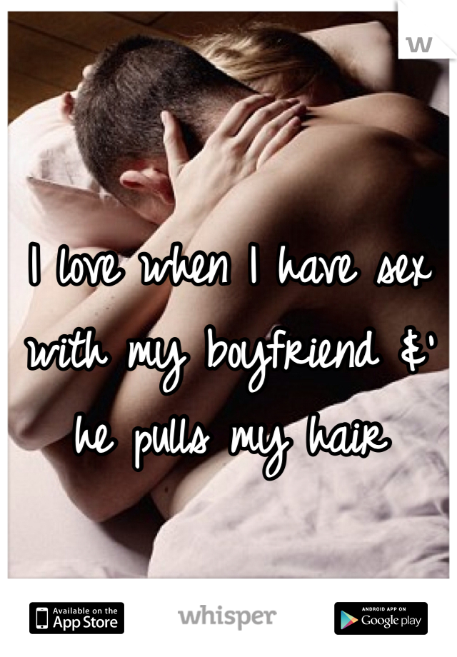 I love when I have sex with my boyfriend &' he pulls my hair