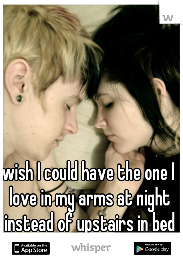 wish I could have the one I love in my arms at night instead of upstairs in bed with someone they hate