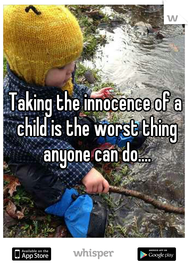 Taking the innocence of a child is the worst thing anyone can do....
