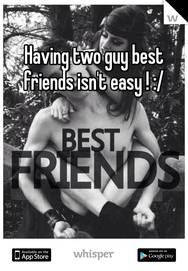 Having two guy best friends isn't easy ! :/