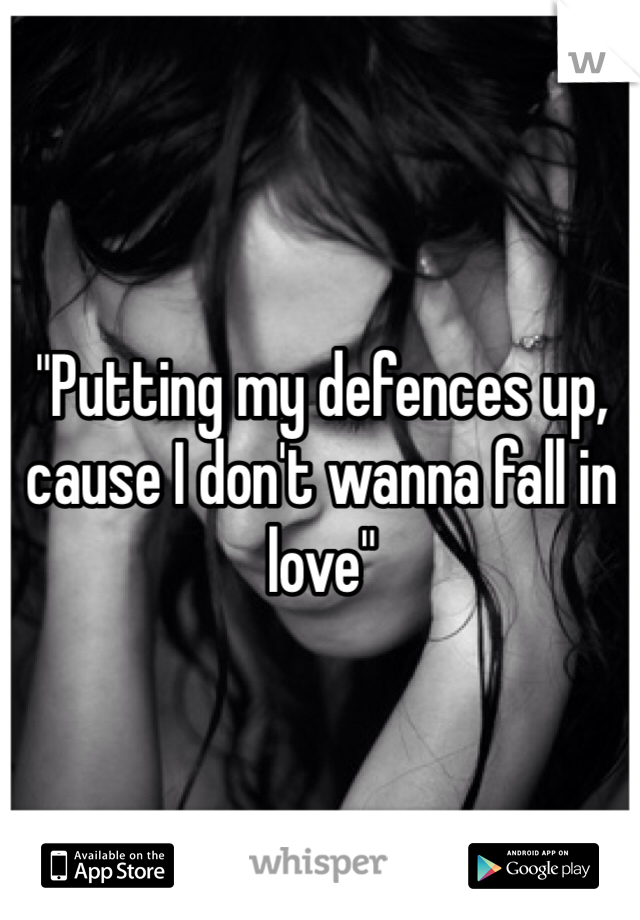 """Putting my defences up, cause I don't wanna fall in love"""