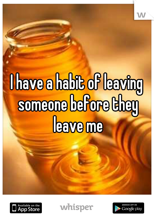 I have a habit of leaving someone before they leave me