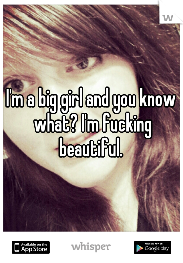 I'm a big girl and you know what? I'm fucking beautiful.