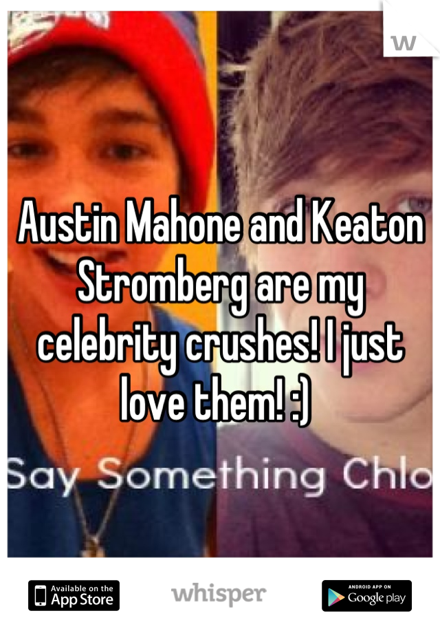 Austin Mahone and Keaton Stromberg are my celebrity crushes! I just love them! :)