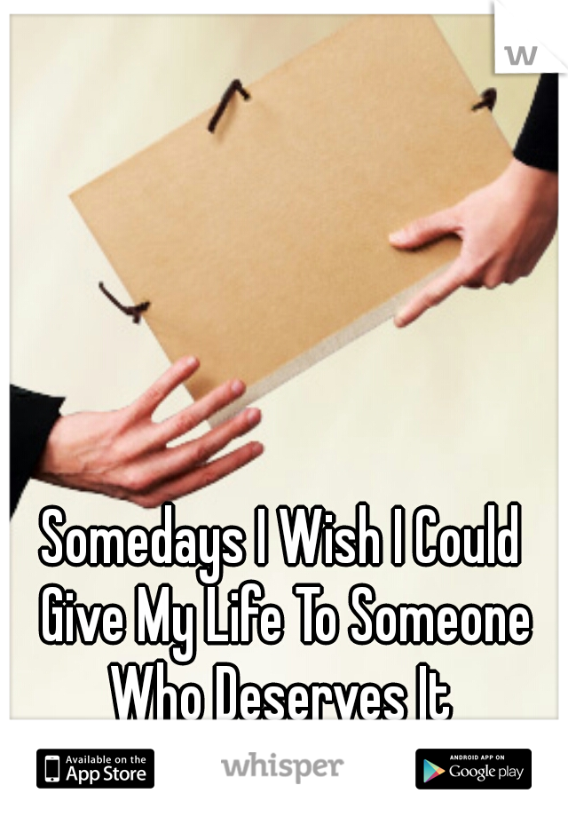 Somedays I Wish I Could Give My Life To Someone Who Deserves It