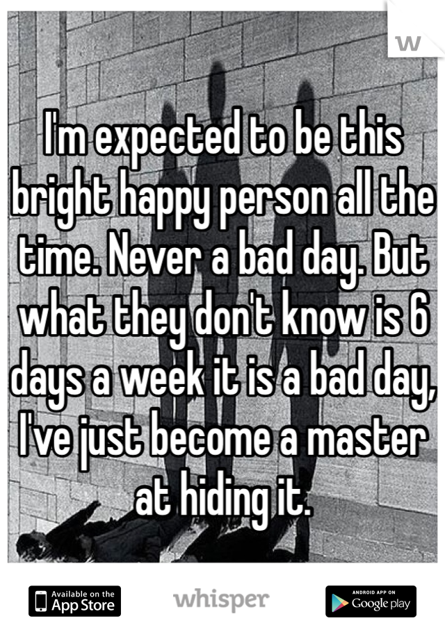 I'm expected to be this bright happy person all the time. Never a bad day. But what they don't know is 6 days a week it is a bad day, I've just become a master at hiding it.