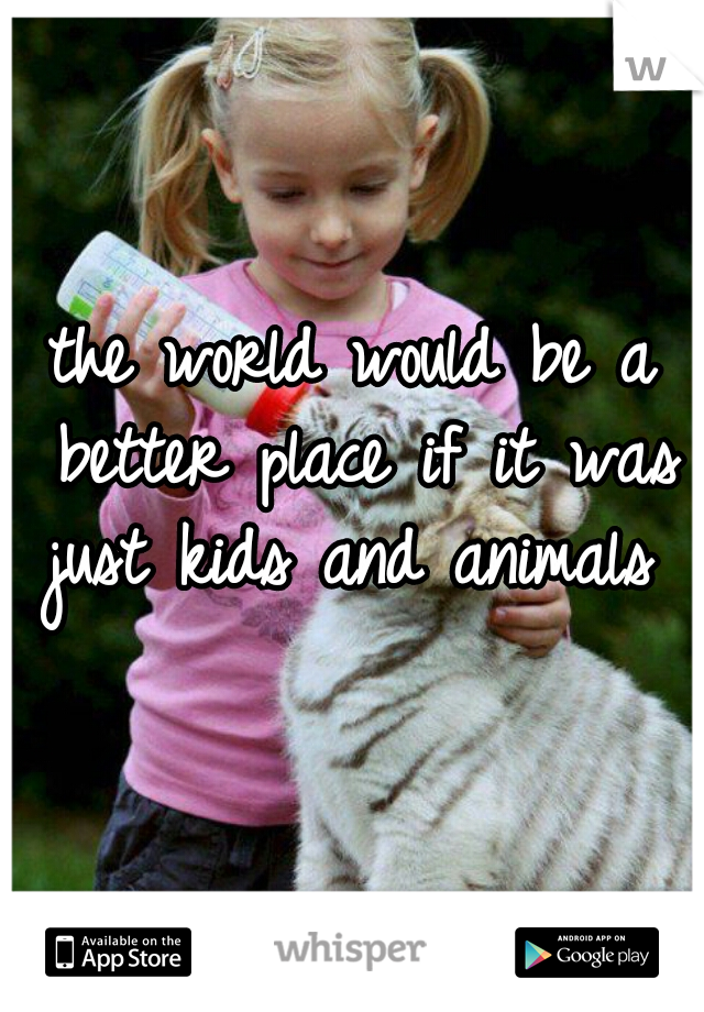 the world would be a better place if it was just kids and animals