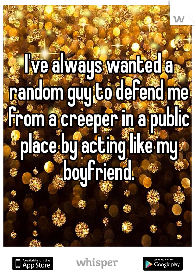 I've always wanted a random guy to defend me from a creeper in a public place by acting like my boyfriend.