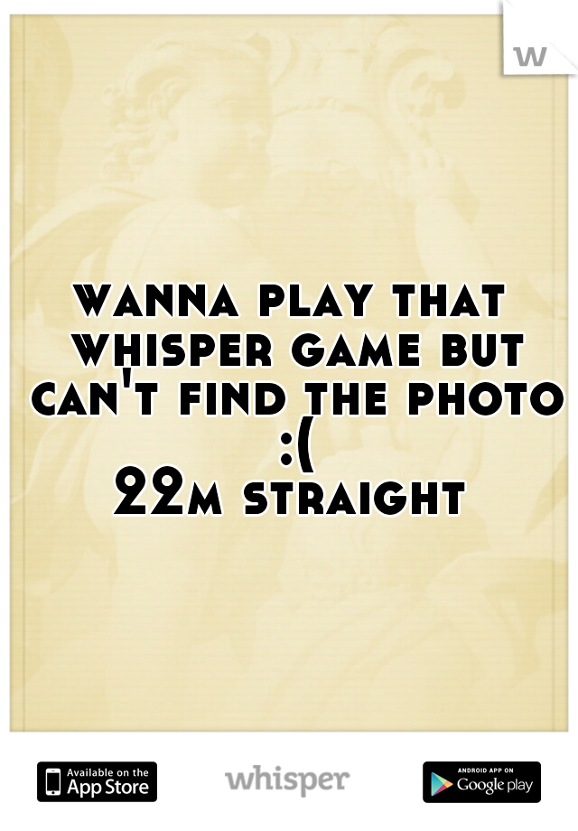 wanna play that whisper game but can't find the photo :(  22m straight
